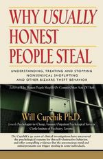 Why Usually Honest People Steal : Understanding, Treating and Stopping Nonsensical Shoplifting and Other Bizarre Theft Behavior - Will Cupchik Phd