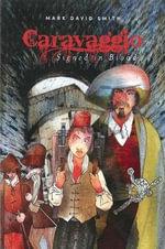 Caravaggio : Signed in Blood - Mark David Smith