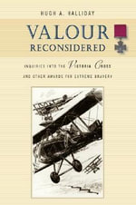 Valour Reconsidered : Inquiries into the Victoria Cross & Other Awards for Extreme Bravery - Hugh A. Halliday