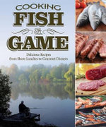 Cooking Fish & Game : Delicious Recipes from Shore Lunches to Gourmet Dinners