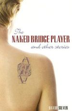 The Naked Bridge Player : and Other Stories - David Silver