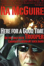 Here for a Good Time : On the Road with Trooper, Canada's Legendary Rock Band - Ra McGuire