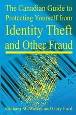 Canadian Guide to Protecting Yourself from Identity Theft and Other Fraud - Graham McWaters