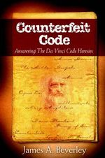 Counterfeit Code : Responding to the Da Vinci Heresies - James A Beverley