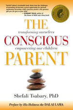 The Conscious Parent : Transforming Ourselves, Empowering Our Children - Dr. Shefali Tsabary