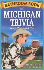 Bathroom Book of Michigan Trivia : Weird, Wacky and Wild - Brian Hudson