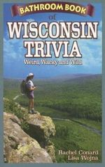 Bathroom Book of Wisconsin Trivia : Weird, Wacky and Wild - Rachel Conard