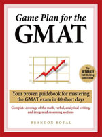 Game Plan for the GMAT : Your Proven Guidebook for Mastering the GMAT Exam in 40 Short Days - Brandon Royal