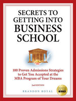 Secrets to Getting into Business School : 100 Proven Admissions Strategies to Get You Accepted at the MBA Program of Your Dreams - Brandon Royal