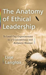 The Anatomy of Ethical Leadership : To Lead Our Organizatioins in a Conscientious and Authentic Manner - Lyse Langlois