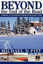 Beyond the End of the Road : A Winter of Contentment North of the Arctic Circle - Michael D. Pitt