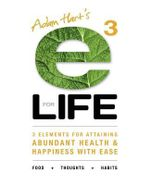 E3 for LIFE : 3 Elements for Attaining Abundant Health and Happiness with Ease - Adam Hart