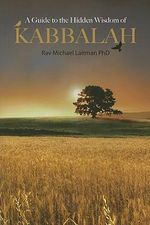 A Guide to the Hidden Wisdom of Kabbalah - Michael Rav Laitman