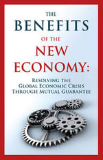 The Benefits of the New Economy : Resolving the Global Economic Crisis Through Mutual Guarantee - Guy Isaac