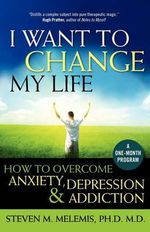 I Want to Change My Life : How to Overcome Anxiety, Depression and Addiction - Steven M Melemis