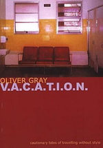 V-a-c-a-t-i-o-n : Cautionary Tales of Travelling without Style - Oliver Gray
