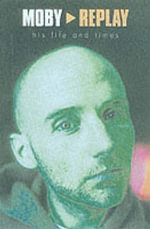 Moby : Replay - His Life and Times - Martin James