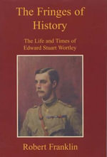 The Fringes of History : The Life and Times of Edward Stuart Wortley - Robert Franklin