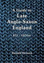 A Guide to Late Anglo-Saxon England : From Alfred to Eadgar II - Donald Earl Henson