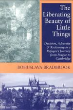 The Liberating Beauty of Little Things : Decision, Adversity and Reckoning in Refugee's Journey from Prague to Cambridge - Bohuslava R. Bradbrook