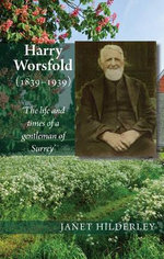Harry Worsfold (1839-1939) : The Life & Times of a Gentleman of Surrey - Janet Hilderley