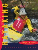 Kayaking : A Beginner's Guide - Nigel Foster