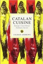 Catalan Cuisine : Europe's Last Great Culinary Secret - Colman Andrews