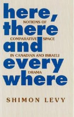 Here, There and Everywhere : Notions of Comparative Space in Canadian and Israeli Drama - Shimon Levy