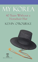 My Korea : Forty Years without a Horsehair Hat - Kevin O'Rourke