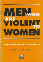 Men Who are Violent to Women : A Groupwork Practice Manual - David Morran