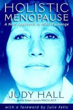 Holistic Menopause : A New Approach to Mid-life Change - Judy Hall