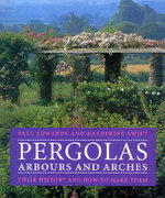 Pergolas, Arbours and Arches : Their History and How to Make Them - Paul Edwards