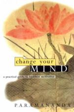 Change Your Mind : Practical Guide to Buddhist Meditation - Paramananda
