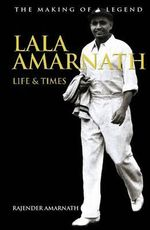 Lala Amarnath : Life and Times : The Making of a Legend - Rajender Amarnath