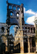 Monumental Art in Medieval Normandy and Northwestern Europe - Maylis Bayle