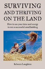 Surviving and Thriving on the Land : How to Use Your Spare Time and Energy to Run a Successful Smallholding - Rebecca Laughton