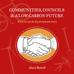 Communities, Councils and a Low Carbon Future : What We Can Do If Governments Won't - Alexis Rowell