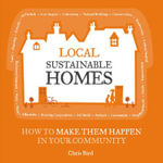 Local Sustainable Homes : How to Make Them Happen in Your Community - Chris Bird