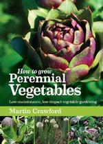 How to Grow Perennial Vegetables : Low-maintenance, Low-impact Vegetable Gardening - Martin Crawford