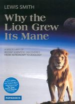 Why the Lion Grew Its Mane : A Miscellany of Recent Scientific Discoveries from Astronomy to Zoology - Lewis Smith