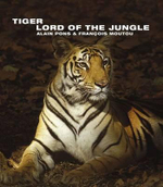 Tiger : Lord of the Jungle : Wild Things - Alain Pons