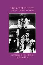 The Art of the Diva : 3 Discographies: Claudia Muzio, Maria Callas, Magda Olivero - John Hunt