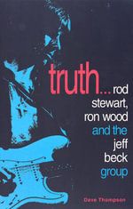 Truth!... : Rod Stewart, Ron Wood and the Jeff Beck Group - Dave Thompson