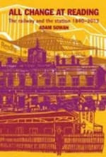 All Change at Reading 1840-2013 : The Railway and the Station - Adam Sowan