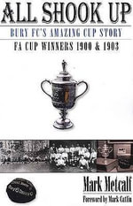 All Shook Up : Bury FC's Amazing Cup Story - FA Cup Winners 1900 & 1903 - Mark Metcalf