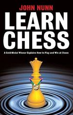 Learn Chess : A Gold-medal Winner Explains How to Play and Win at Chess - John Nunn