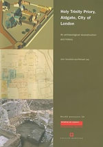 Holy Trinity Priory, Aldgate, City of London : An Archaeological Reconstruction and History - John Schofield