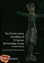 Cluniac Priory and Abbey of St Saviour, Bermondsey, Surrey Excavations 1984-95 : Excavations 1984-95 - Tony Dyson