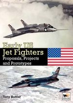 Early US Jet Fighters : Proposals, Projects and Prototypes - Tony Buttler