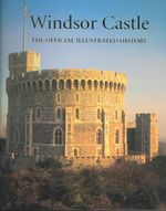 Windsor Castle : The Official Illustrated History - John Martin Robinson